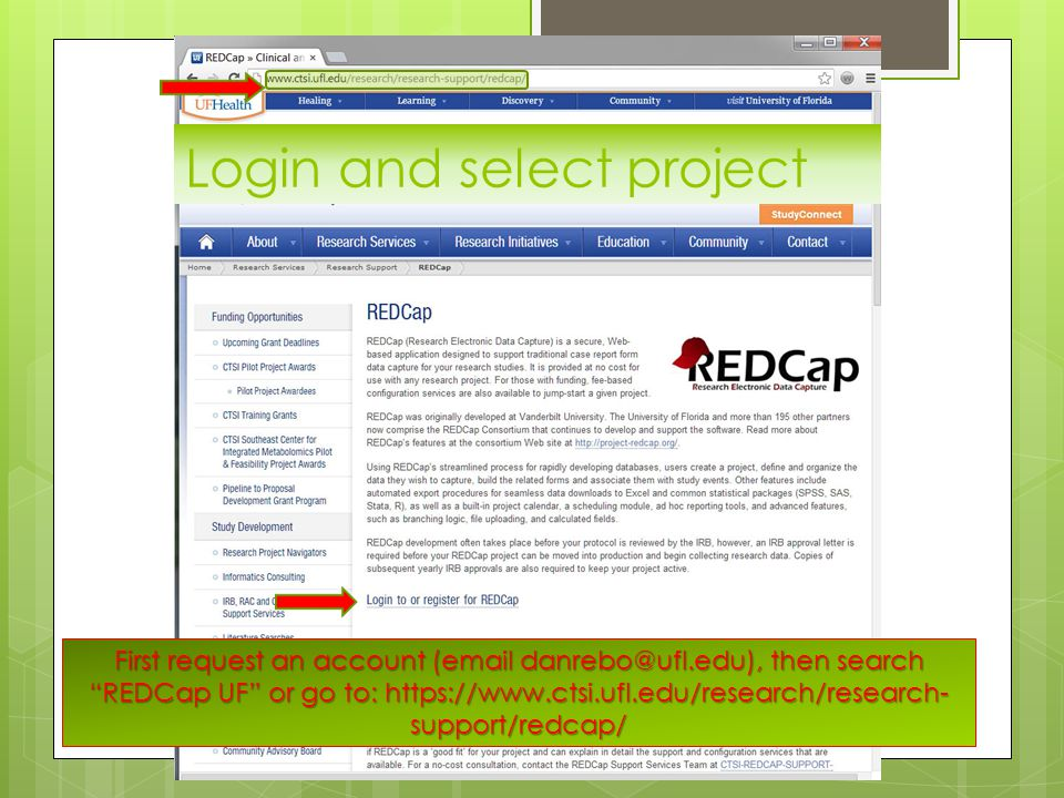 First request an account (email danrebo@ufl.edu), then search REDCap UF or go to: https://www.ctsi.ufl.edu/research/research- support/redcap/ Login and select project
