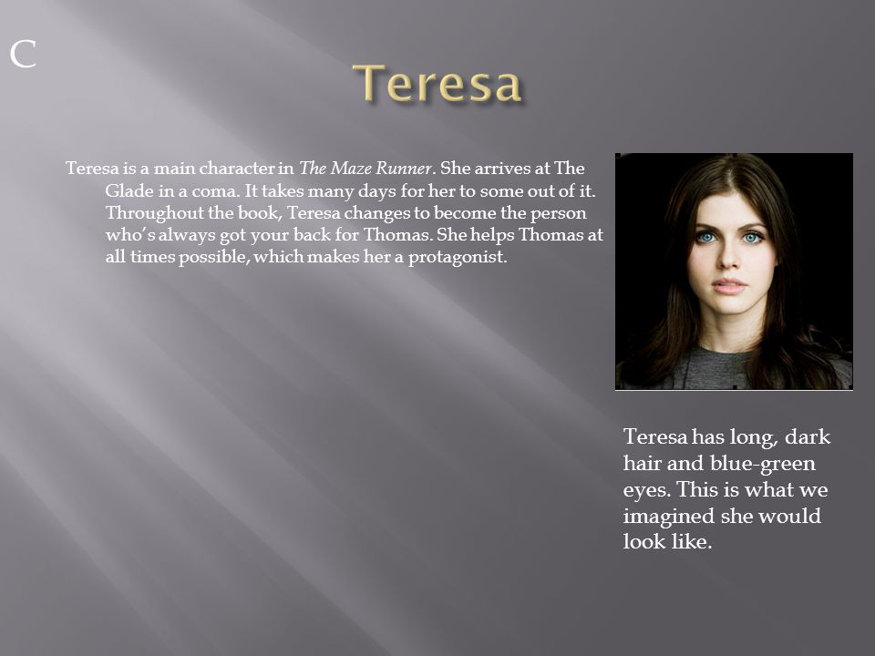 Teresa is a main character in The Maze Runner. She arrives at The Glade in a coma.
