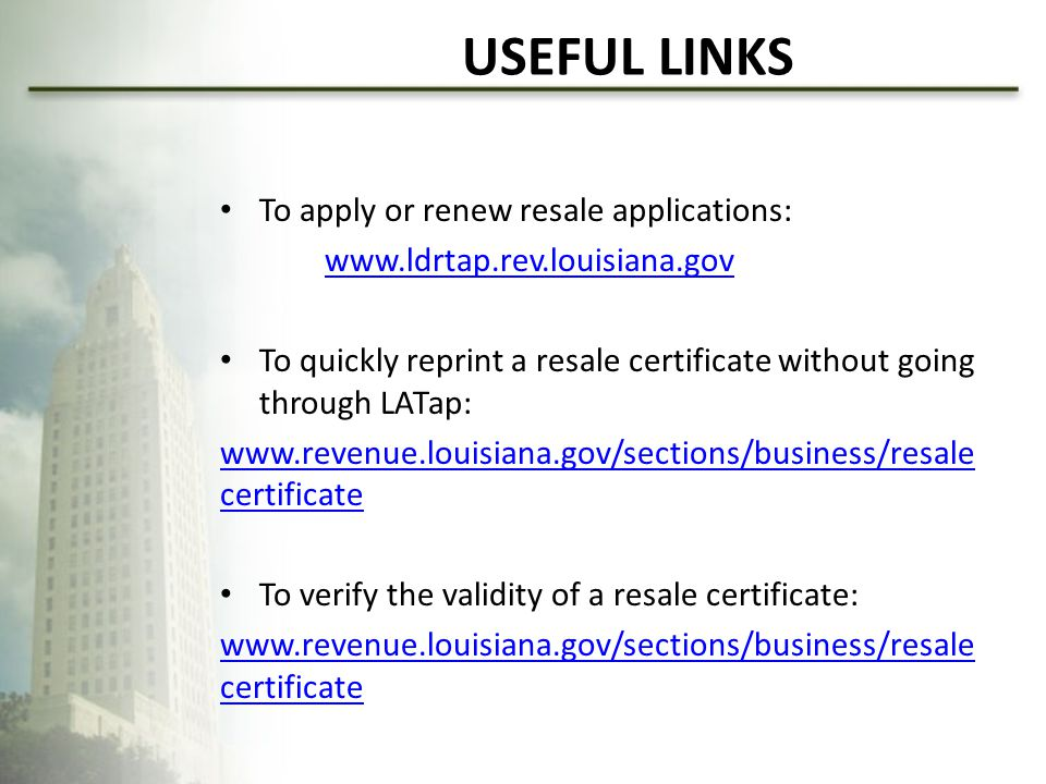 USEFUL LINKS To apply or renew resale applications: www.ldrtap.rev.louisiana.gov To quickly reprint a resale certificate without going through LATap: www.revenue.louisiana.gov/sections/business/resale certificate To verify the validity of a resale certificate: www.revenue.louisiana.gov/sections/business/resale certificate