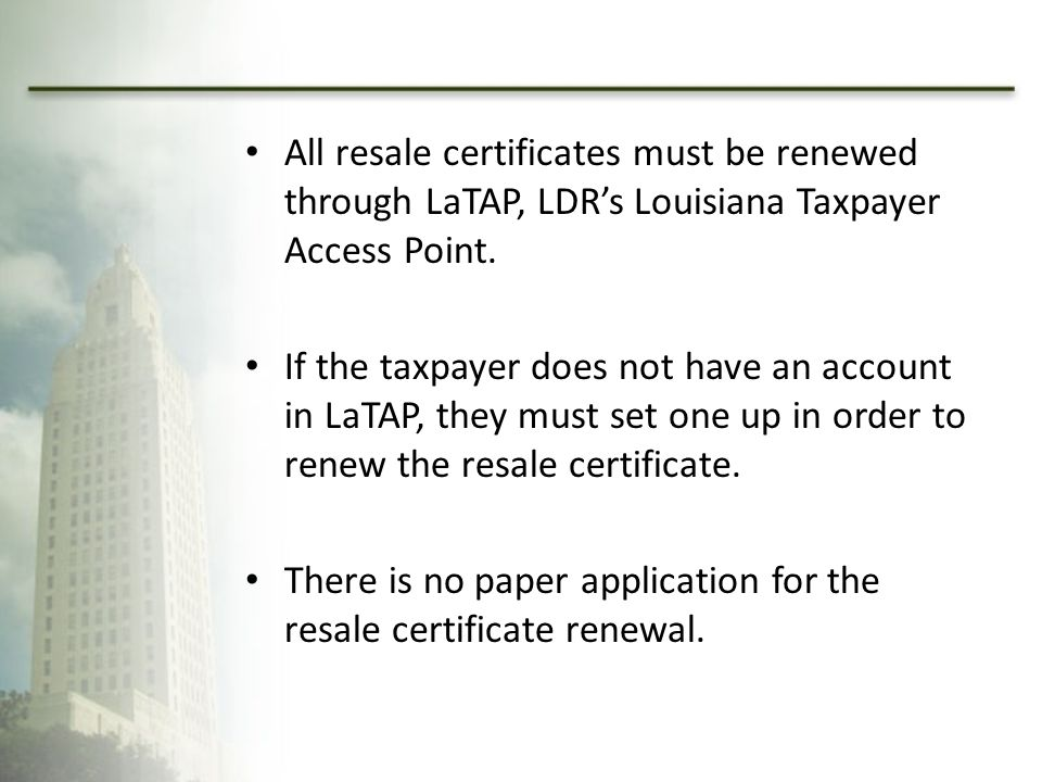 All resale certificates must be renewed through LaTAP, LDR's Louisiana Taxpayer Access Point.