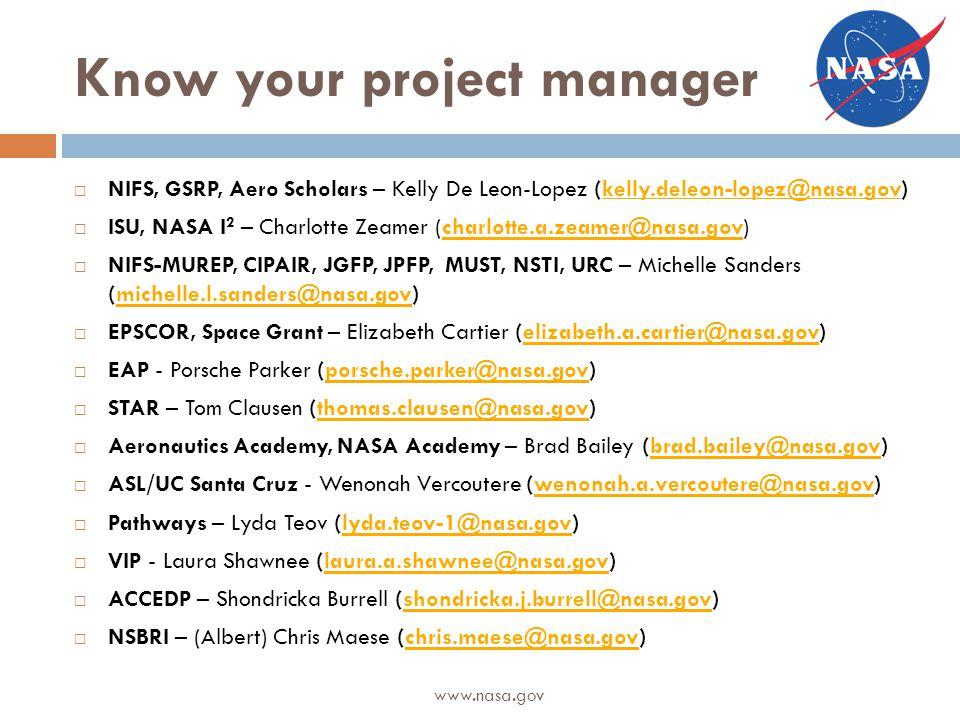 Know your project manager  NIFS, GSRP, Aero Scholars – Kelly De Leon-Lopez (kelly.deleon-lopez@nasa.gov)  ISU, NASA I 2 – Charlotte Zeamer (charlotte.a.zeamer@nasa.gov)  NIFS-MUREP, CIPAIR, JGFP, JPFP, MUST, NSTI, URC – Michelle Sanders (michelle.l.sanders@nasa.gov)  EPSCOR, Space Grant – Elizabeth Cartier (elizabeth.a.cartier@nasa.gov)  EAP - Porsche Parker (porsche.parker@nasa.gov)  STAR – Tom Clausen (thomas.clausen@nasa.gov)  Aeronautics Academy, NASA Academy – Brad Bailey (brad.bailey@nasa.gov)  ASL/UC Santa Cruz - Wenonah Vercoutere (wenonah.a.vercoutere@nasa.gov)  Pathways – Lyda Teov (lyda.teov-1@nasa.gov)  VIP - Laura Shawnee (laura.a.shawnee@nasa.gov)  ACCEDP – Shondricka Burrell (shondricka.j.burrell@nasa.gov)  NSBRI – (Albert) Chris Maese (chris.maese@nasa.gov) www.nasa.gov