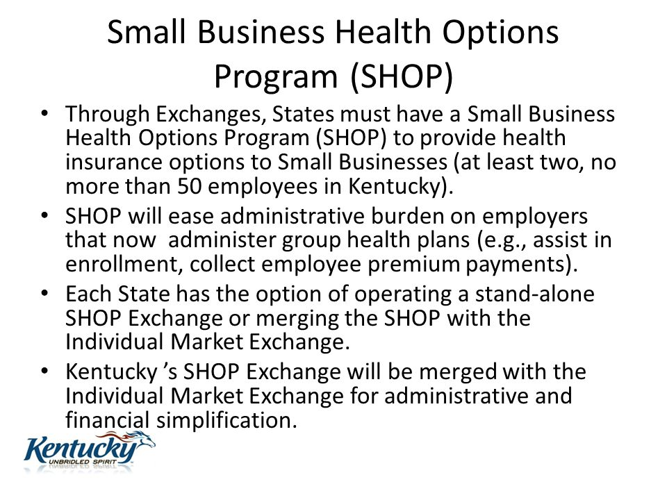 Small Business Health Options Program (SHOP) Through Exchanges, States must have a Small Business Health Options Program (SHOP) to provide health insurance options to Small Businesses (at least two, no more than 50 employees in Kentucky).