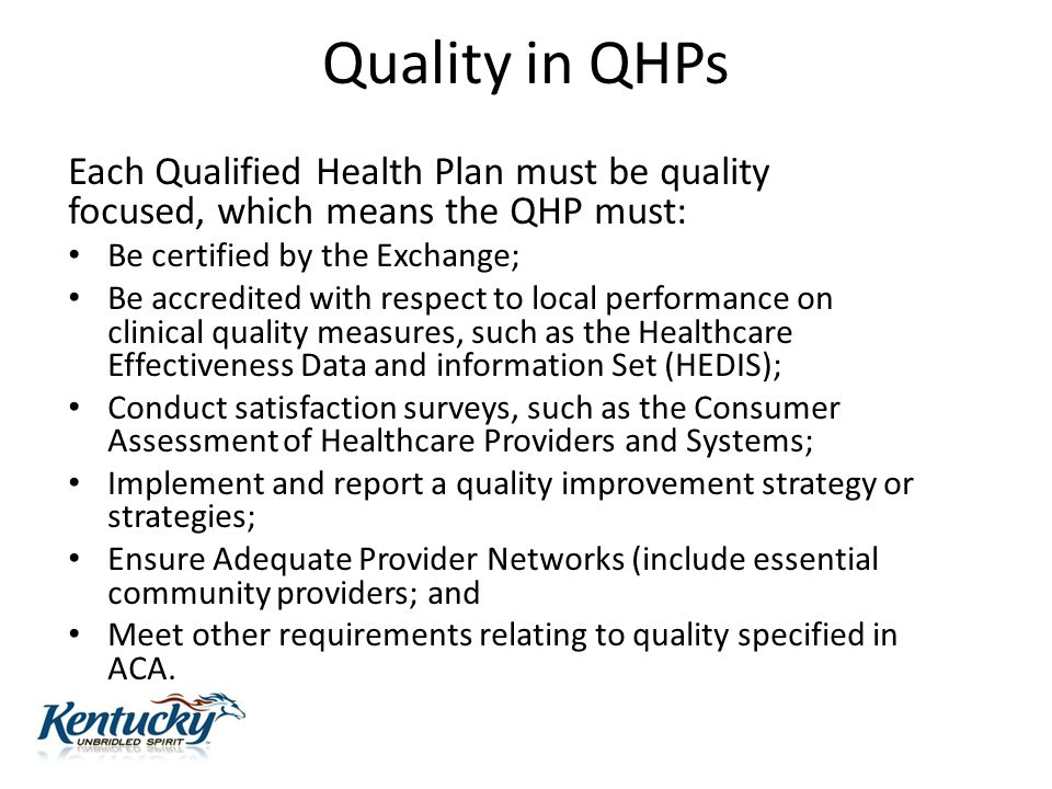 Quality in QHPs Each Qualified Health Plan must be quality focused, which means the QHP must: Be certified by the Exchange; Be accredited with respect to local performance on clinical quality measures, such as the Healthcare Effectiveness Data and information Set (HEDIS); Conduct satisfaction surveys, such as the Consumer Assessment of Healthcare Providers and Systems; Implement and report a quality improvement strategy or strategies; Ensure Adequate Provider Networks (include essential community providers; and Meet other requirements relating to quality specified in ACA.