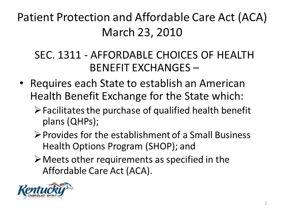 Patient Protection and Affordable Care Act (ACA) March 23, 2010 SEC. 1311 - AFFORDABLE CHOICES OF HEALTH BENEFIT EXCHANGES – Requires each State to es