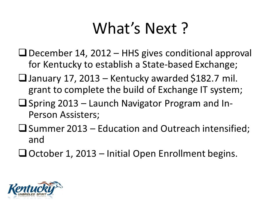 What's Next ?  December 14, 2012 – HHS gives conditional approval for Kentucky to establish a State-based Exchange;  January 17, 2013 – Kentucky awa