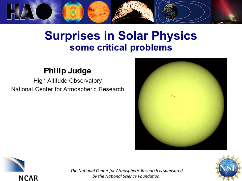 11 November 2013Solar SurprisesPhilip Judge Surprises in Solar Physics some critical problems 1 Philip Judge High Altitude Observatory National Center for Atmospheric Research