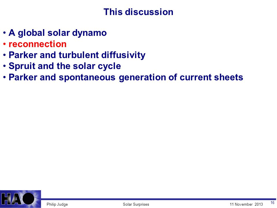 11 November 2013Solar SurprisesPhilip Judge This discussion 16 A global solar dynamo reconnection Parker and turbulent diffusivity Spruit and the solar cycle Parker and spontaneous generation of current sheets