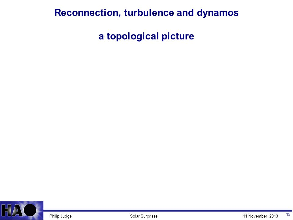 11 November 2013Solar SurprisesPhilip Judge Reconnection, turbulence and dynamos a topological picture 19