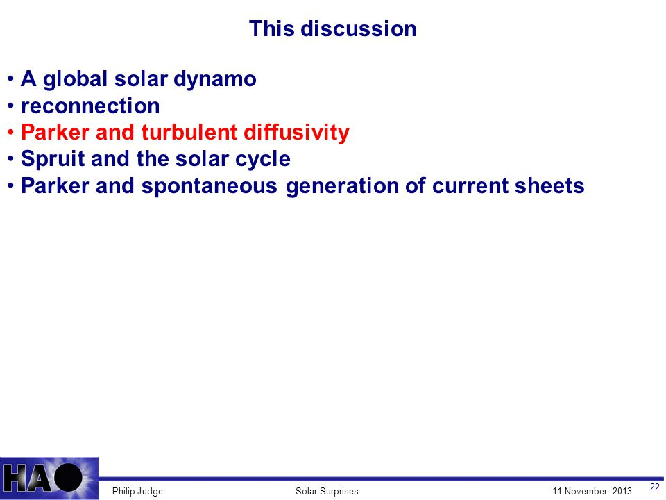 11 November 2013Solar SurprisesPhilip Judge This discussion 22 A global solar dynamo reconnection Parker and turbulent diffusivity Spruit and the solar cycle Parker and spontaneous generation of current sheets