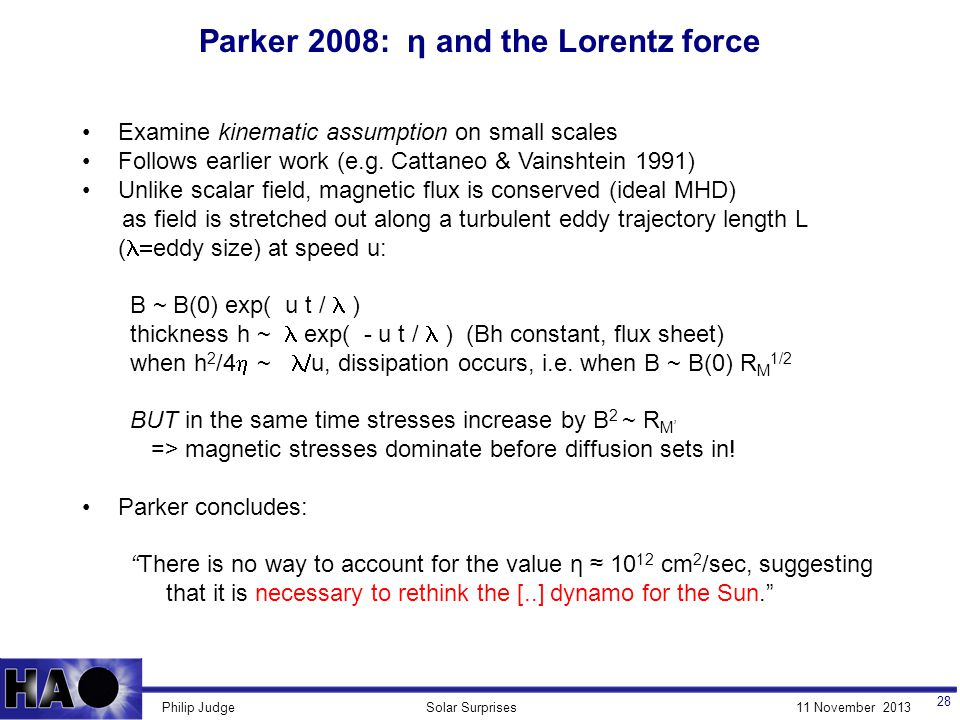 11 November 2013Solar SurprisesPhilip Judge Parker 2008: η and the Lorentz force 28 Examine kinematic assumption on small scales Follows earlier work (e.g.