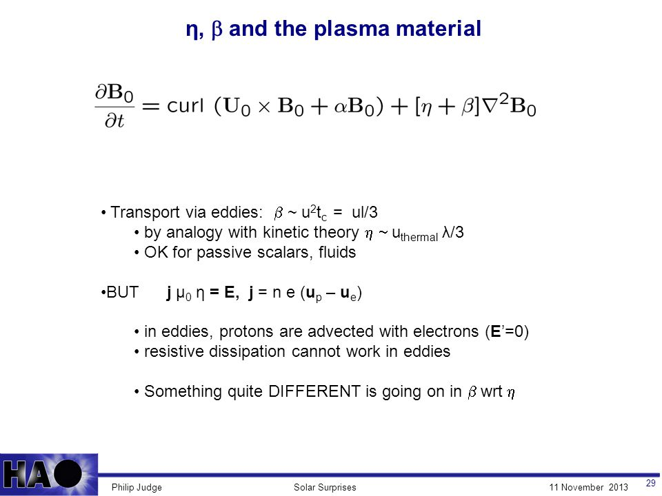 11 November 2013Solar SurprisesPhilip Judge η,  and the plasma material 29 Transport via eddies:  ~ u 2 t c = ul/3 by analogy with kinetic theory  u thermal λ/3 OK for passive scalars, fluids BUT j μ 0 η = Ε, j = n e (u p – u e ) in eddies, protons are advected with electrons (E'=0) resistive dissipation cannot work in eddies Something quite DIFFERENT is going on in  wrt 