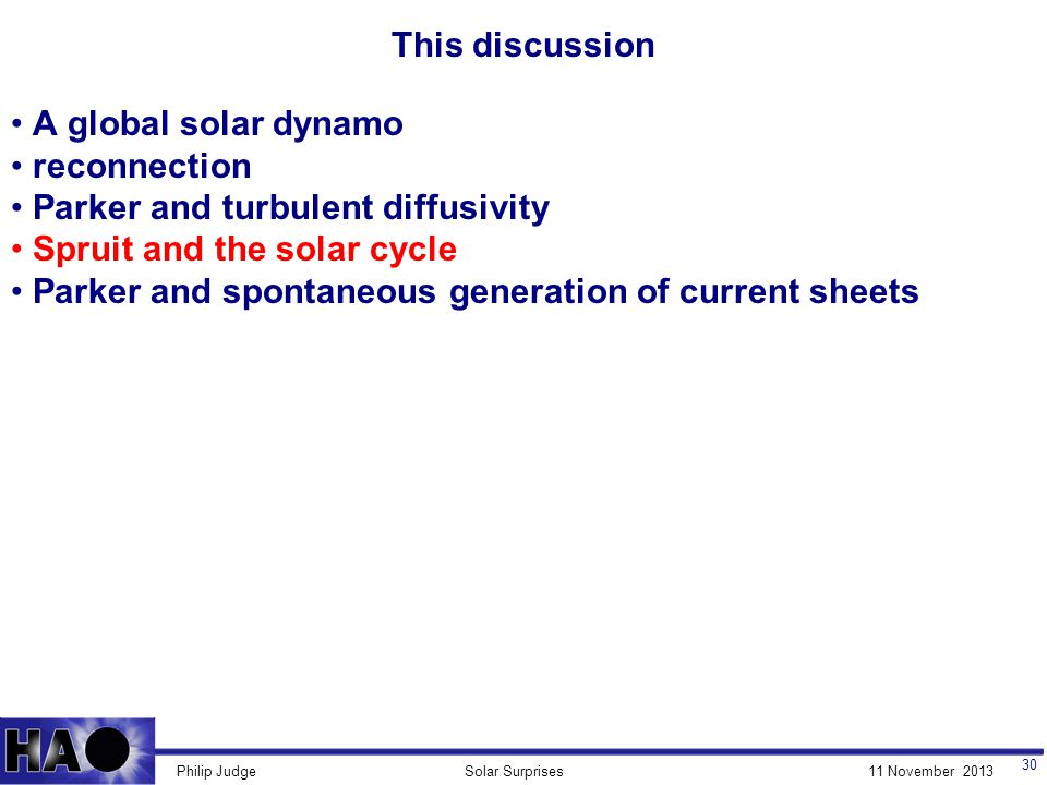 11 November 2013Solar SurprisesPhilip Judge This discussion 30 A global solar dynamo reconnection Parker and turbulent diffusivity Spruit and the solar cycle Parker and spontaneous generation of current sheets