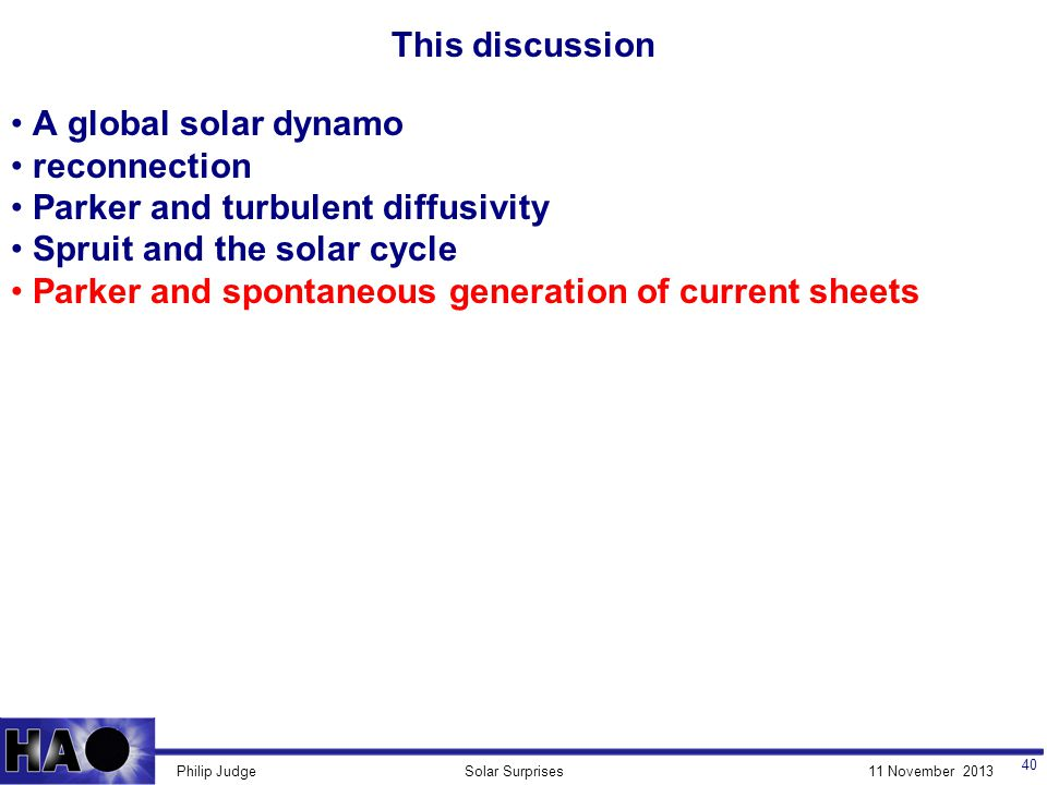 11 November 2013Solar SurprisesPhilip Judge This discussion 40 A global solar dynamo reconnection Parker and turbulent diffusivity Spruit and the solar cycle Parker and spontaneous generation of current sheets
