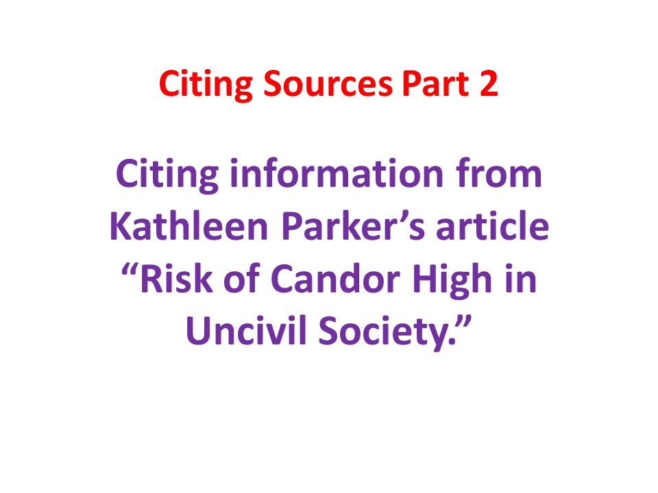 Citing Sources Part 2 Citing information from Kathleen Parker's article Risk of Candor High in Uncivil Society.