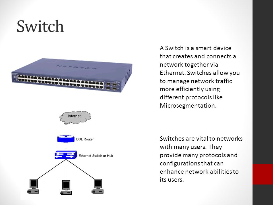Switch A Switch is a smart device that creates and connects a network together via Ethernet.