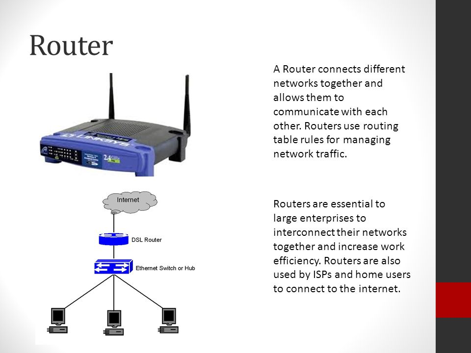 Router A Router connects different networks together and allows them to communicate with each other.