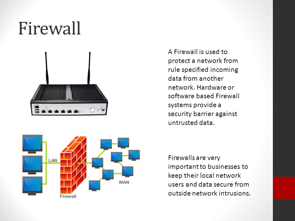 Firewall A Firewall is used to protect a network from rule specified incoming data from another network.