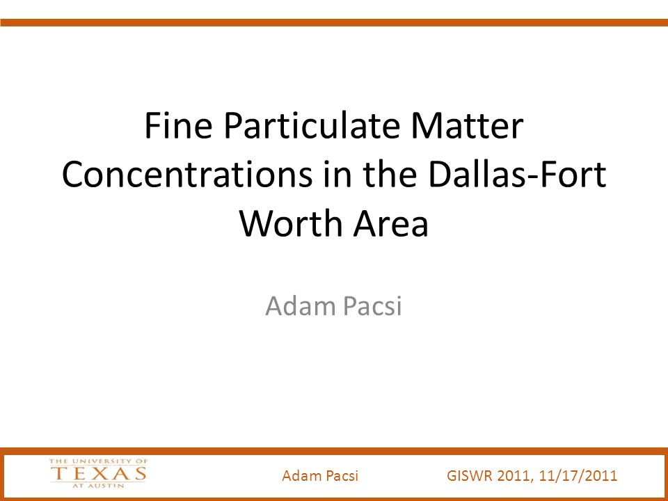 Adam Pacsi GISWR 2011, 11/17/2011 Fine Particulate Matter Concentrations in the Dallas-Fort Worth Area Adam Pacsi
