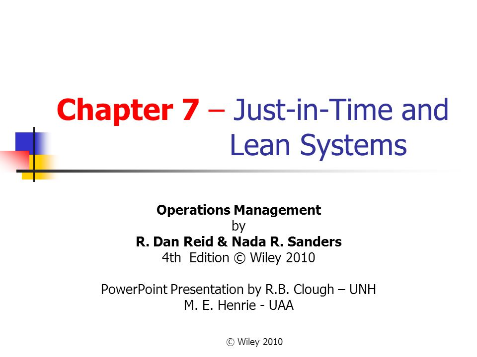 © Wiley 2010 Chapter 7 – Just-in-Time and Lean Systems Operations Management by R. Dan Reid & Nada R. Sanders 4th Edition © Wiley 2010 PowerPoint Pres