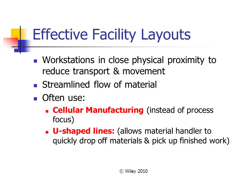 © Wiley 2010 Effective Facility Layouts Workstations in close physical proximity to reduce transport & movement Streamlined flow of material Often use