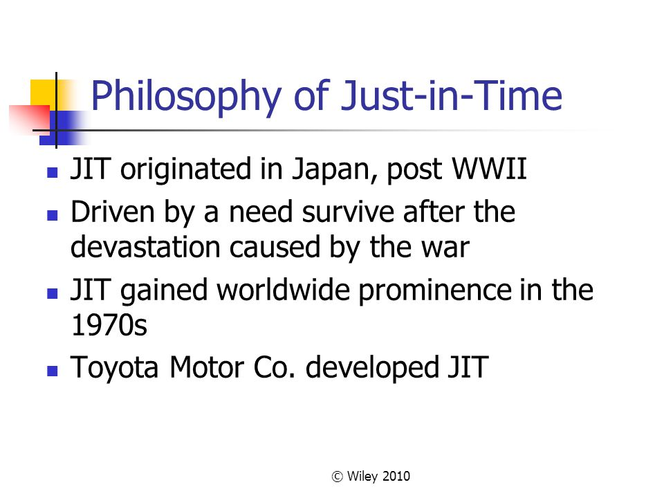 © Wiley 2010 Philosophy of Just-in-Time JIT originated in Japan, post WWII Driven by a need survive after the devastation caused by the war JIT gained