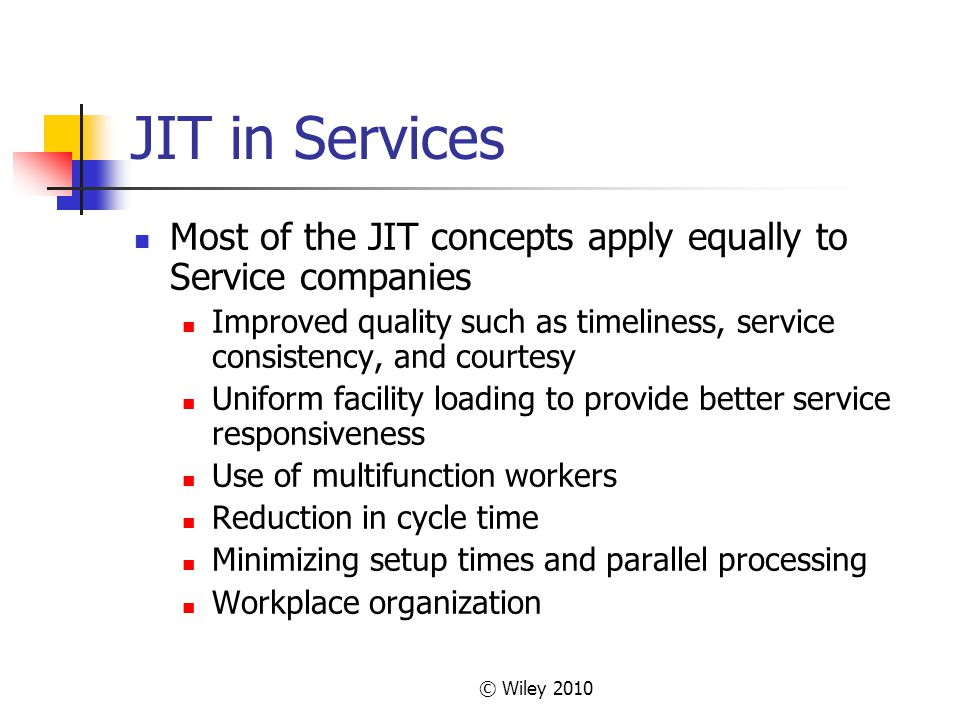 © Wiley 2010 JIT in Services Most of the JIT concepts apply equally to Service companies Improved quality such as timeliness, service consistency, and