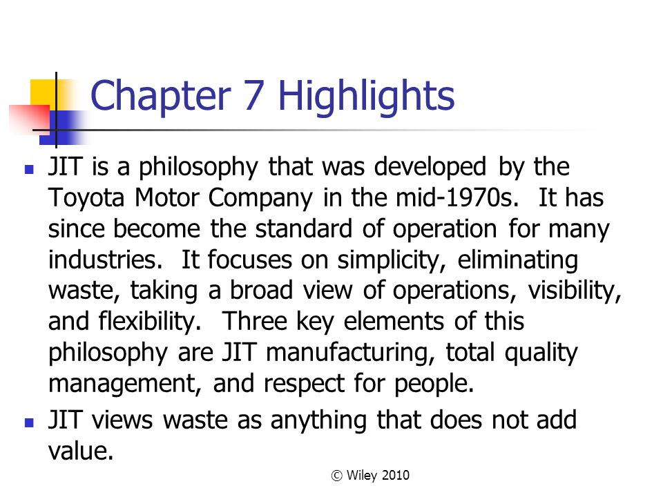 © Wiley 2010 Chapter 7 Highlights JIT is a philosophy that was developed by the Toyota Motor Company in the mid-1970s. It has since become the standar