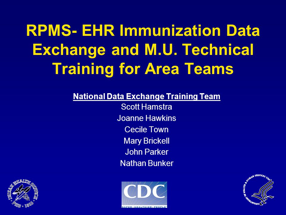 RPMS- EHR Immunization Data Exchange and M.U. Technical Training for Area Teams National Data Exchange Training Team Scott Hamstra Joanne Hawkins Ceci