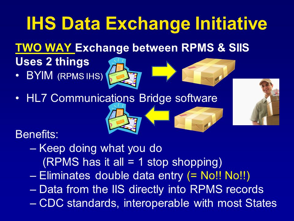 IHS Data Exchange Initiative TWO WAY Exchange between RPMS & SIIS Uses 2 things BYIM (RPMS IHS) HL7 Communications Bridge software Benefits: –Keep doing what you do (RPMS has it all = 1 stop shopping) –Eliminates double data entry (= No!.