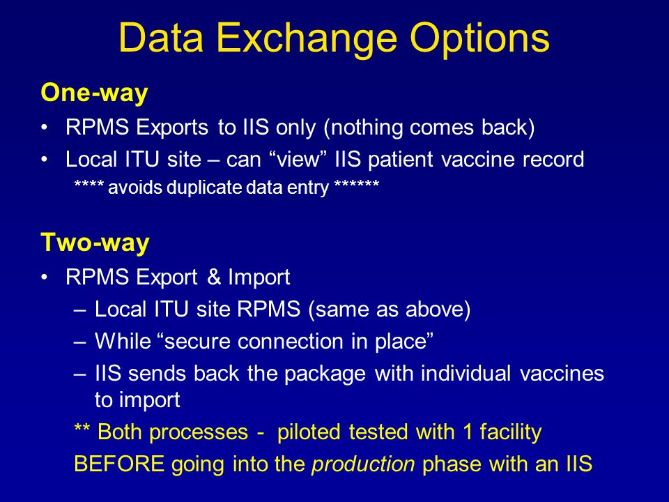 Data Exchange Options One-way RPMS Exports to IIS only (nothing comes back) Local ITU site – can view IIS patient vaccine record **** avoids duplicate data entry ****** Two-way RPMS Export & Import –Local ITU site RPMS (same as above) –While secure connection in place –IIS sends back the package with individual vaccines to import ** Both processes - piloted tested with 1 facility BEFORE going into the production phase with an IIS