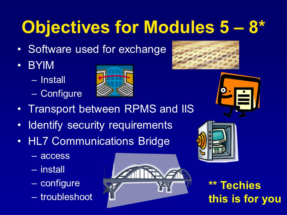Objectives for Modules 5 – 8* Software used for exchange BYIM –Install –Configure Transport between RPMS and IIS Identify security requirements HL7 Communications Bridge –access –install –configure –troubleshoot ** Techies this is for you
