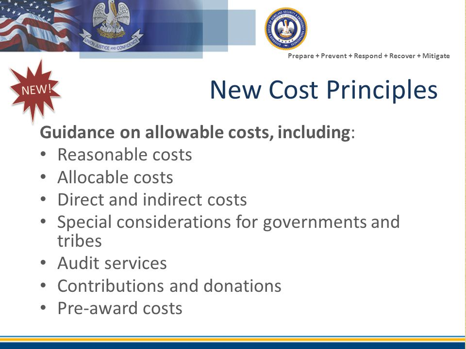 Prepare + Prevent + Respond + Recover + Mitigate New Cost Principles Guidance on allowable costs, including: Reasonable costs Allocable costs Direct a