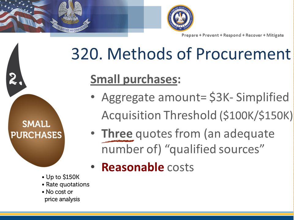 Prepare + Prevent + Respond + Recover + Mitigate 320. Methods of Procurement Small purchases: Aggregate amount= $3K- Simplified Acquisition Threshold