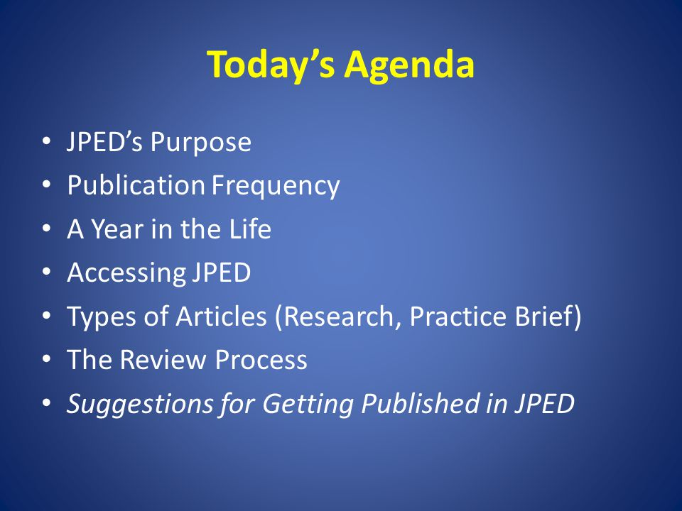 Today's Agenda JPED's Purpose Publication Frequency A Year in the Life Accessing JPED Types of Articles (Research, Practice Brief) The Review Process Suggestions for Getting Published in JPED