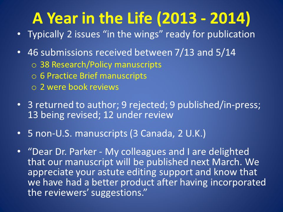 A Year in the Life (2013 - 2014) Typically 2 issues in the wings ready for publication 46 submissions received between 7/13 and 5/14 o 38 Research/Policy manuscripts o 6 Practice Brief manuscripts o 2 were book reviews 3 returned to author; 9 rejected; 9 published/in-press; 13 being revised; 12 under review 5 non-U.S.