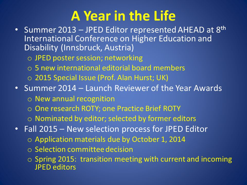 A Year in the Life Summer 2013 – JPED Editor represented AHEAD at 8 th International Conference on Higher Education and Disability (Innsbruck, Austria) o JPED poster session; networking o 5 new international editorial board members o 2015 Special Issue (Prof.