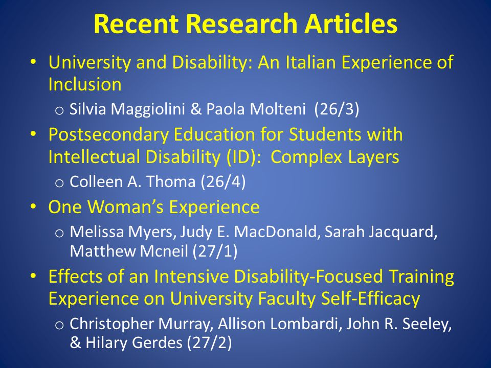 Recent Research Articles University and Disability: An Italian Experience of Inclusion o Silvia Maggiolini & Paola Molteni (26/3) Postsecondary Education for Students with Intellectual Disability (ID): Complex Layers o Colleen A.
