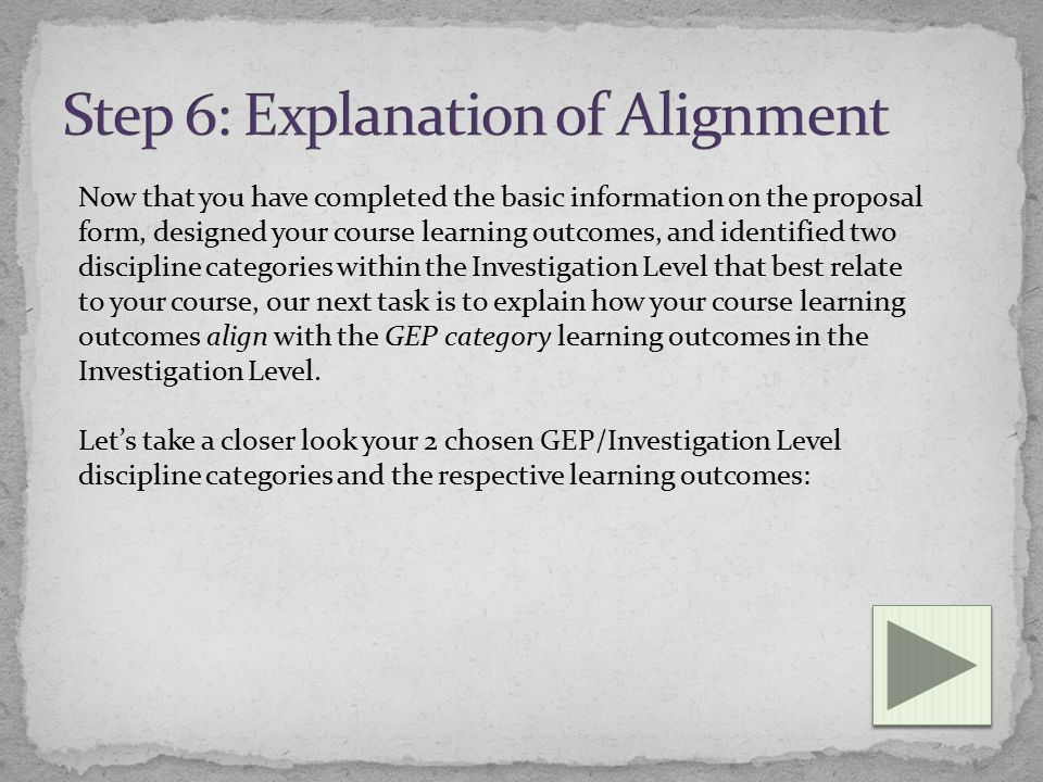 Now that you have completed the basic information on the proposal form, designed your course learning outcomes, and identified two discipline categories within the Investigation Level that best relate to your course, our next task is to explain how your course learning outcomes align with the GEP category learning outcomes in the Investigation Level.