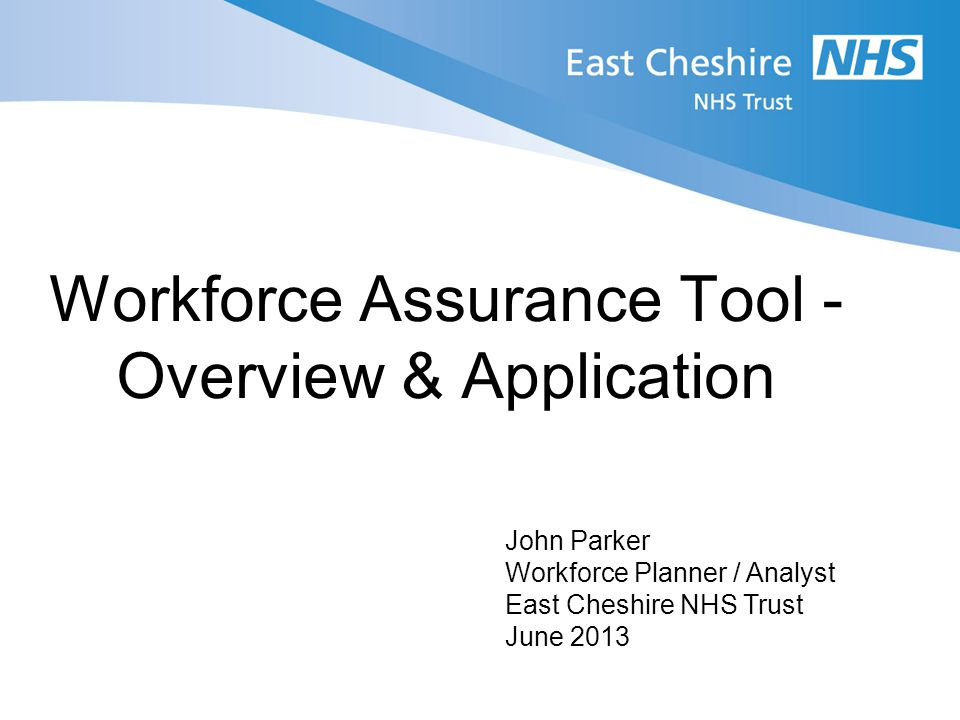 Workforce Assurance Tool - Overview & Application John Parker Workforce Planner / Analyst East Cheshire NHS Trust June 2013