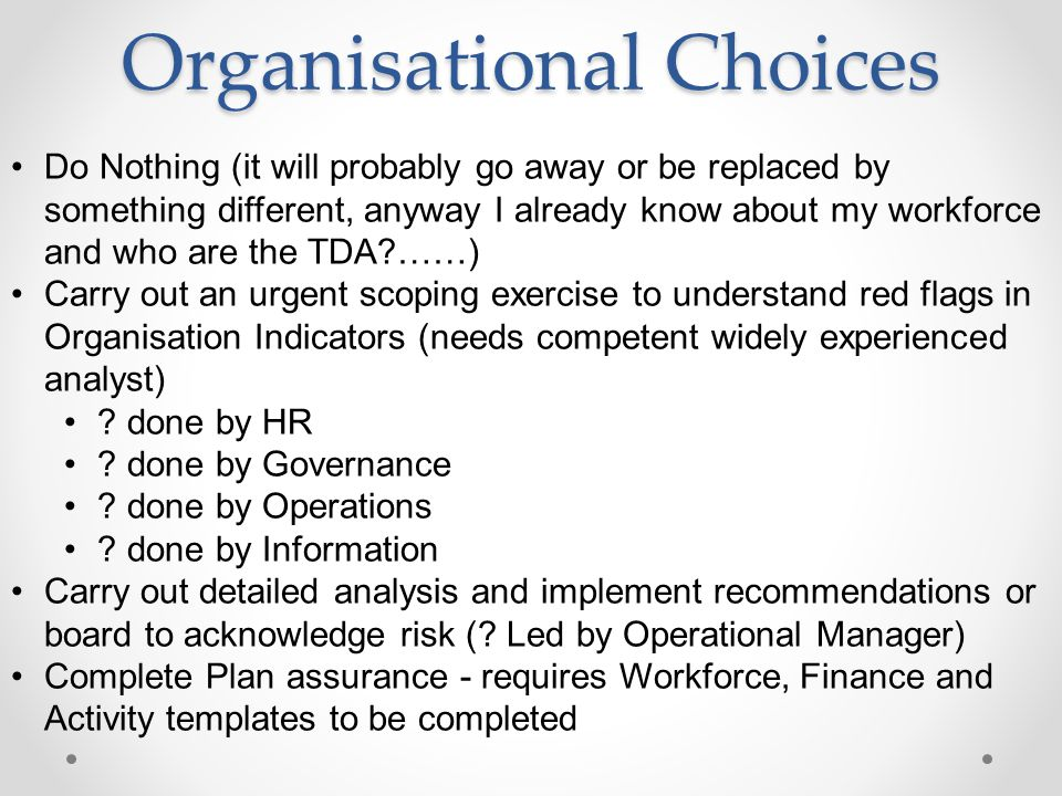 Organisational Choices Do Nothing (it will probably go away or be replaced by something different, anyway I already know about my workforce and who are the TDA ……) Carry out an urgent scoping exercise to understand red flags in Organisation Indicators (needs competent widely experienced analyst) .