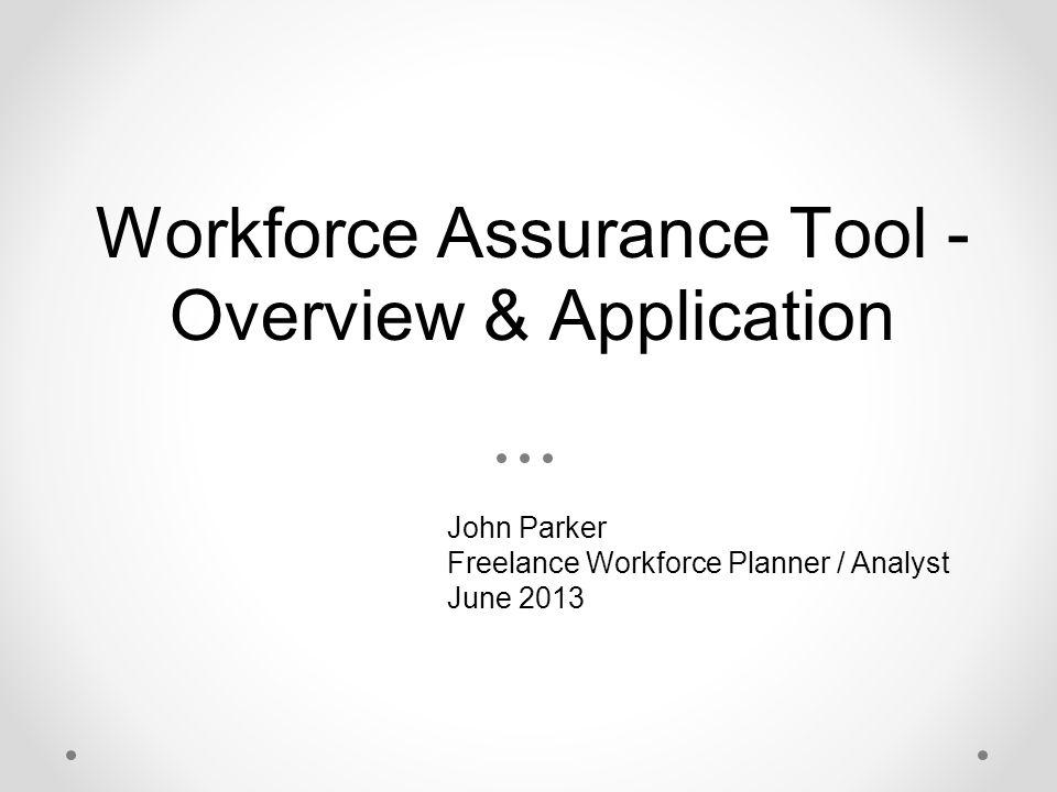Workforce Assurance Tool - Overview & Application John Parker Freelance Workforce Planner / Analyst June 2013
