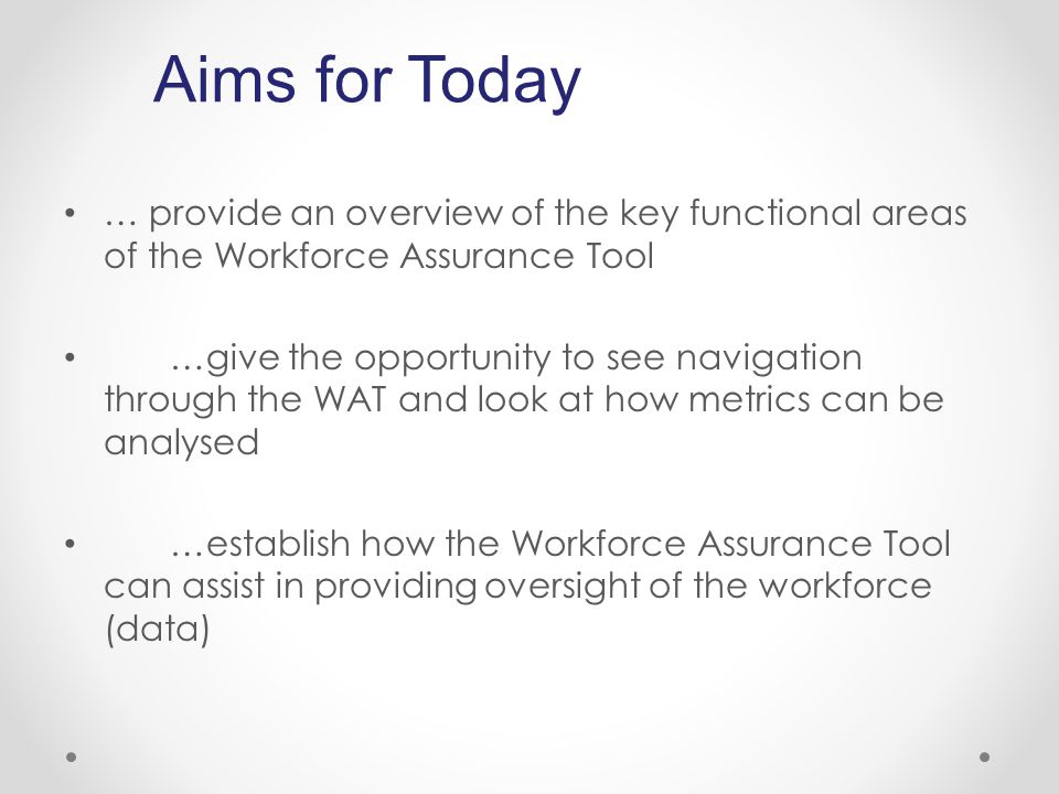 … provide an overview of the key functional areas of the Workforce Assurance Tool …give the opportunity to see navigation through the WAT and look at how metrics can be analysed …establish how the Workforce Assurance Tool can assist in providing oversight of the workforce (data) Aims for Today