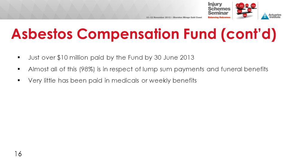 Asbestos Compensation Fund (cont'd)  Just over $10 million paid by the Fund by 30 June 2013  Almost all of this (98%) is in respect of lump sum paym