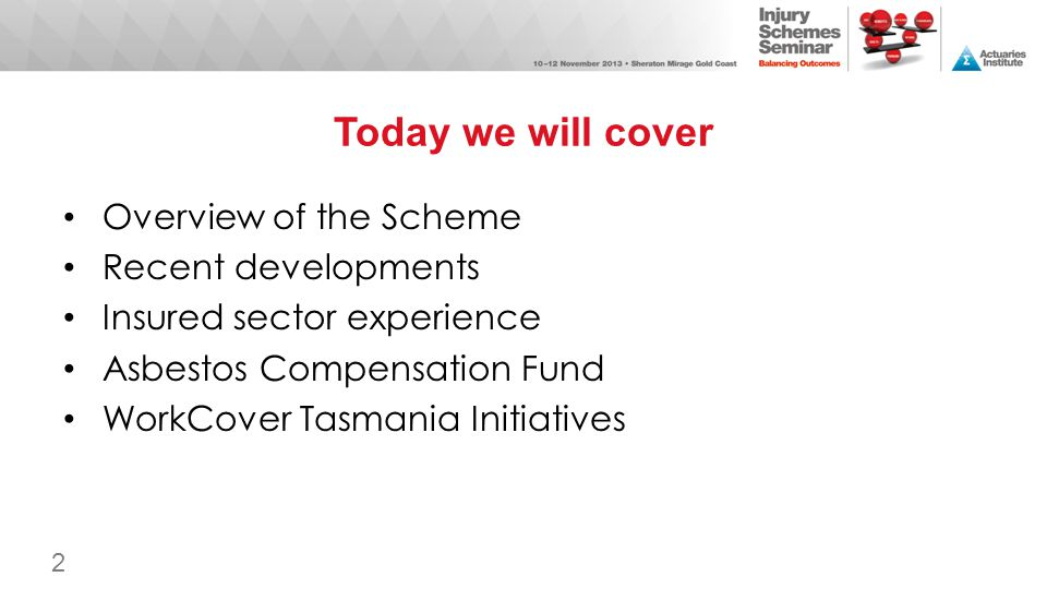 Today we will cover Overview of the Scheme Recent developments Insured sector experience Asbestos Compensation Fund WorkCover Tasmania Initiatives 2