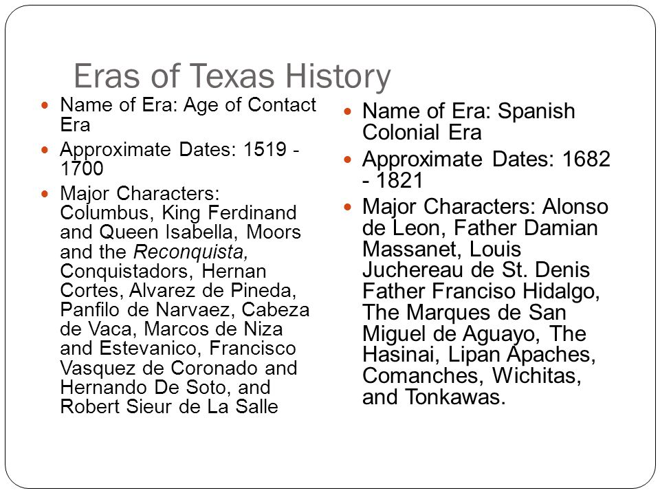 Eras of Texas History Name of Era: Age of Contact Era Approximate Dates: 1519 - 1700 Major Characters: Columbus, King Ferdinand and Queen Isabella, Moors and the Reconquista, Conquistadors, Hernan Cortes, Alvarez de Pineda, Panfilo de Narvaez, Cabeza de Vaca, Marcos de Niza and Estevanico, Francisco Vasquez de Coronado and Hernando De Soto, and Robert Sieur de La Salle Name of Era: Spanish Colonial Era Approximate Dates: 1682 - 1821 Major Characters: Alonso de Leon, Father Damian Massanet, Louis Juchereau de St.