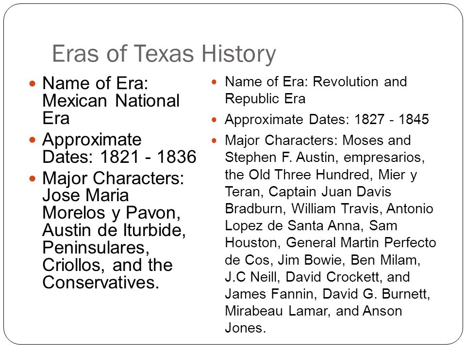 Eras of Texas History Name of Era: Mexican National Era Approximate Dates: 1821 - 1836 Major Characters: Jose Maria Morelos y Pavon, Austin de Iturbide, Peninsulares, Criollos, and the Conservatives.