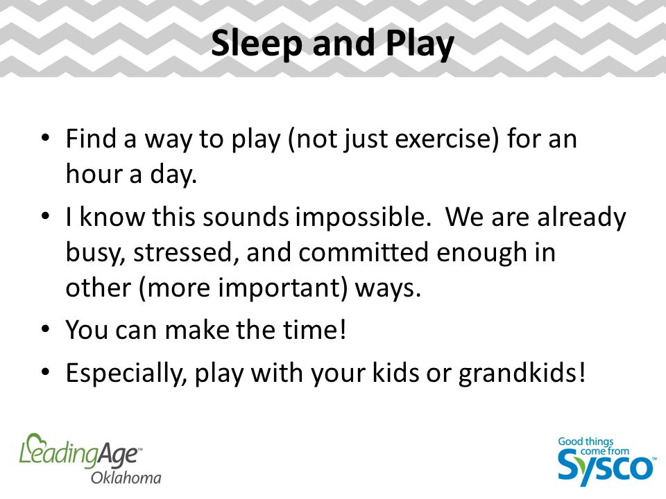 Sleep and Play Find a way to play (not just exercise) for an hour a day.
