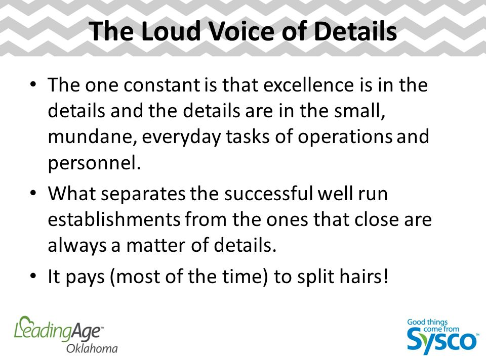 The Loud Voice of Details The one constant is that excellence is in the details and the details are in the small, mundane, everyday tasks of operations and personnel.