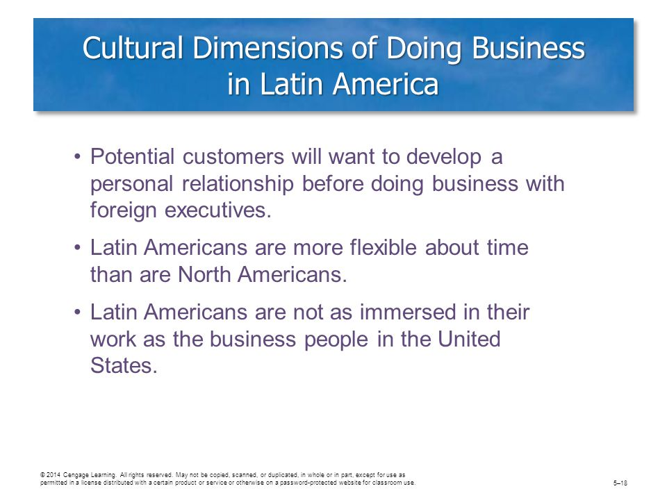 Cultural Dimensions of Doing Business in Latin America Potential customers will want to develop a personal relationship before doing business with foreign executives.
