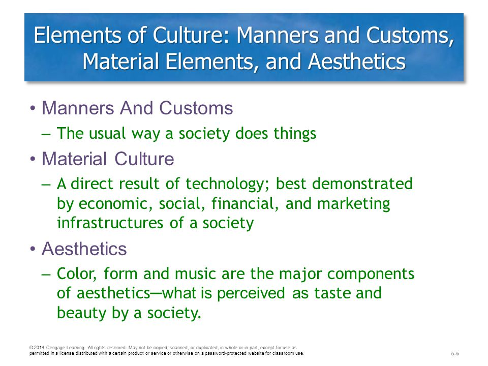 Elements of Culture: Manners and Customs, Material Elements, and Aesthetics Manners And Customs – The usual way a society does things Material Culture – A direct result of technology; best demonstrated by economic, social, financial, and marketing infrastructures of a society Aesthetics – Color, form and music are the major components of aesthetics ─what is perceived as taste and beauty by a society.